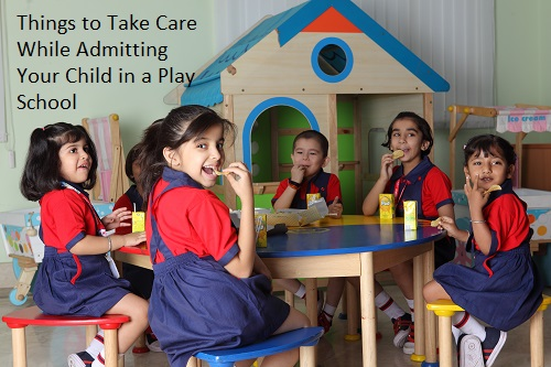 THINGS TO TAKE CARE WHILE ADMITTING YOUR CHILD IN A PLAY SCHOOL